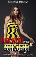 Violated By The Builders: Extreme Husband Humiliation Cuckold Erotica - Isabella Tropez