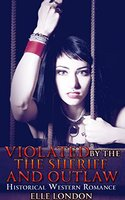 Violated By The Sheriff And The Outlaws: Historical Western Erotica - Elle London