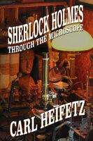 Sherlock Holmes through the Microscope - Carl Heifetz