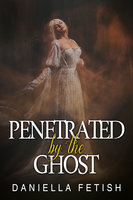 Penetrated By The Ghost: Paranormal Steamy Erotic Romance - Daniella Fetish