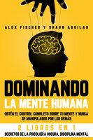Dominando la Mente Humana: Obtén el Control Completo sobre tu Mente y Nunca se Manipulados por los Demás. 2 Libros en 1 -Secretos de la Psicología Oscura, Disciplina Mental