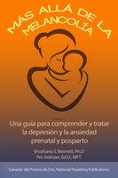 Más allá de la melancolía: Una guía para comprender y tratar la depresión y la ansiedad prenatal y posparto - Pec Indman, Shoshana Bennett