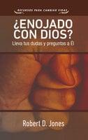¿Enojado con Dios? - Robert D. Jones