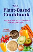 The Plant-Based Cookbook: 100 Healthy &Tasty Recipes Anyone Can Cook - Debbie Clawson