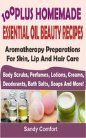 100 Plus Homemade Essential Oil Beauty Recipes: Aromatherapy Preparations For Skin, Lip And Hair Care (Body Scrubs, Perfumes, Lotions, Creams, Deodorants, Bath Salts, Soaps And More) - Sandy Comfort