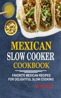 Mexican Slow Cooker Cookbook: Favorite Mexican Recipes For Delightful Slow Cooking - Nath Curley