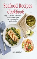 Seafood Recipes Cookbook: Top 75 Super Delicious Seafood Recipes To Enjoy Again And Again - Zac Holliday