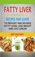 Fatty Liver Recipes and Guide: Recipes And Guide To Prevent And Reverse Fatty Liver, Lose Weight And Live Longer - Amy Zackary