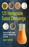 125 Homemade Salad Dressings: Healthy And Yummy Salad & Vinaigrette Recipes - May Ortiz