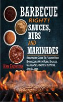 Barbecue Right Rubs Sauces And Marinades: Beginners Guide To Flavor-Rich Barbecues With Rubs, Sauces, Marinades, Bastes, Butters, And Glazes - Kirk Endstone