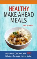 Healthy Make-Ahead Meals: Make-Ahead Cookbook With 100 Delicious, Do-Ahead Freezer Recipes - Sheila Candy