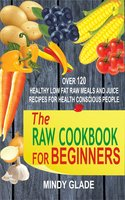 The Raw Cookbook For Beginners: Over 120 Healthy Low Fat Raw Meals And Juice Recipes For Health Conscious People - Mindy Glade