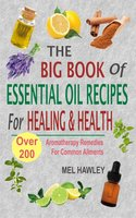 The Big Book Of Essential Oil Recipes For Healing & Health: Over 200 Aromatherapy Remedies For Common Ailments - Mel Hawley