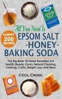 All You Need Is Epsom Salt, Honey And Baking Soda: The Big Book Of Home Remedies For Health, Beauty, Cures, Natural Cleaning, Cooking, Crafts, Weight Loss And More - Cecil Cross