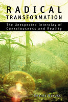 Radical Transformation - The Unexpected Interplay of Consciousness and Reality - Imants Barušs