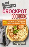 The Healthy Crockpot Cookbook: 120 Simple Crock Pot Recipes For Superb Healthy Eating - Penny Reynolds