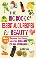 The Big Book Of Essential Oil Recipes For Beauty: Over 200 Homemade Aromatherapy Essential Oil Recipes For All-Round Natural Body Care - Mel Hawley