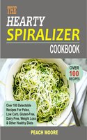 The Hearty Spiralizer Cookbook: Over 100 Delectable Recipes For Paleo, Low Carb, Gluten-Free, Dairy Free, Weight Loss & Other Healthy Diets - Peach Moore