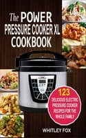 The Power Pressure Cooker XL Cookbook: 123 Delicious Electric Pressure Cooker Recipes For The Whole Family - Whitley Fox