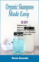 Organic Shampoos Made Easy: 50 DIY Sulfate-Free Natural Homemade Shampoos And Hair Care Recipes For Beautiful Hair - Ronnie Alexander