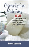 Organic Lotions Made Easy: 50 DIY Natural Homemade Lotion Recipes For A Beautiful And Glowing Skin - Ronnie Alexander