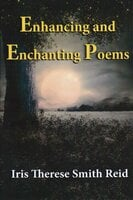 Enhancing and Enchanting Poems - Iris Therese Smith Reid