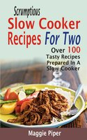Scrumptious Slow Cooker Recipes For Two: Over 100 Tasty Recipes Prepared In A Slow Cooker - Maggie Piper