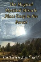 The Magical Mystical Miracle Place Deep in the Forest - Iris Therese Smith Reid