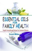 Essential Oils for Family Health: Simple Aromatherapy Recipes For Common Ailments - Coral Miller