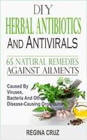 DIY Herbal Antibiotics and Antivirals: 65 Natural Remedies Against Ailments Caused By Viruses, Bacteria And Other Disease-Causing Organism - Regina Cruz