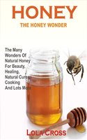 Honey Wonder: The Many Wonders Of Natural Honey For Beauty, Healing, Natural Cures, Cooking And Lots More - Lola Cross