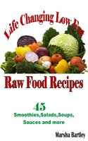 Life Changing Low Fat Raw Food Recipes: 45 Smoothies, Salads, Soups, Sauces and more - Marsha Bartley