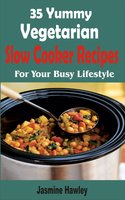 35 Yummy Vegetarian Slow Cooker Recipes: For Your Busy Lifestyle