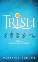 Trish: A Story of Survival and Recovery - Patricia Byrnes