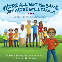 We're All Not the Same, But We're Still Family: An Adoption and Birth Family Story - Theresa Fraser, Eric E.W. Fraser