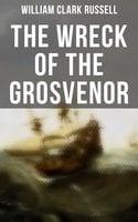 The Wreck of the Grosvenor: Sea Adventure Novel - William Clark Russell