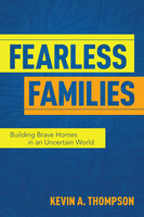 Fearless Families - Building Brave Homes in an Uncertain World - Kevin A. Thompson