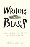 Writing for Bliss: A Seven-Step Plan for Telling Your Story and Transforming Your Life - Diana Raab