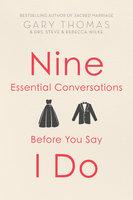 Nine Essential Conversations Before You Say I Do - Gary Thomas, Steve Wilke, Rebecca Wilke