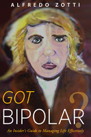 Got Bipolar?: An Insider's Guide to Managing Life Effectively - Alfredo Zotti