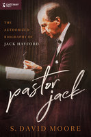 Pastor Jack: The Authorized Biography of Jack Hayford - S. David Moore