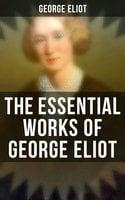 The Essential Works of George Eliot: 60+ Novels, Short Stories, Poems & Essays - George Eliot