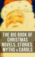 The Big Book of Christmas Novels, Stories, Myths & Carols - Arthur Conan Doyle, Charles Dickens, Anton Chekhov, L Frank Baum, Selma Lagerlöf, Rudyard Kipling, Fyodor Dostoevsky, Washington Irving, Sarah Orne Jewett, Mark Twain, Edgar Wallace, Max Brand, Anthony Trollope, Leo Tolstoy, O. Henry, Frances Hodgson Burnett, J.M. Barrie, Robert Louis Stevenson, William Butler Yeats, William Shakespeare, William Wordsworth, Emily Dickinson, Guy de Maupassant, Alphonse Daudet, William Makepeace Thackeray, Louisa May Alcott, Willa Cather, Booth Tarkington, Susan Coolidge, Booker T. Washington, George MacDonald, Beatrix Potter, Andrew Lang, Margaret Sidney, Nathaniel Hawthorne, Walter Scott, Eleanor H. Porter, Harriet Beecher Stowe, Hans Christian Andersen, Henry Wadsworth Longfellow, Bjørnstjerne Bjørnson, Robert E. Howard, E.T.A. Hoffmann, Jacob A. Riis, Nora A. Smith, Bret Harte, Henry Van Dyke, Elizabeth Cleghorn Gaskell, Martin Luther, Brothers Grimm, Vernon Lee, Saki, William Morris, James Russell Lowell, Walter Crane, Benito Pérez Galdós, John Leighton, Hamilton Wright Mabie, Juliana Horatia Ewing, Lucy Maud Montgomery, Thomas Nelson Page, Carolyn Wells, Charles MacKay, Alfred Lord Tennyson, Dinah Maria Mulock, Clement Moore, Ben Jonson, Robert Herrick, Henry Vaughan, John Addington Symonds, Francois Coppee, Mary Elizabeth Braddon, Gustavo Adolfo Bécquer, Ellis Parker Butler, William John Locke, Amy Ella Blanchard, Nell Speed, Armando Palacio Valdés, Mary Austin, Marcel Prévost, William Douglas O'Connor, Ruth McEnery Stuart, C.N. Williamson, A.M. Williamson, Alice Duer Miller, Evaleen Stein, Florence L. Barclay, Meredith Nicholson, Harrison S. Morris, Phebe A. Curtiss, Cyrus Townsend Brady, Susan Anne Livingston, Ridley Sedgwick, Sophie May, Lucas Malet, Alice Hale Burnett, Ernest Ingersoll, Annie F. Johnston, Amanda M. Douglas, Samuel McChord Crothers, Mary Louisa Molesworth, Robert Southwell, William Drummond, George Wither, Isaac Watts, Ralph Henry Barbour, André Theuriet, James Whitcomb Riley, Mary E. Wilkins Freeman, Olive Thorne Miller, S. Weir Mitchell, Cecil Frances Alexander, Elia W. Peattie, Anne Hollingsworth Wharton, Christopher North, A.S. Boyd, Edward A. Rand, Margaret Deland, Tudor Jenks, Maxime Du Camp, Elbridge S. Brooks, Mary Stewart Cutting, Isabel Cecilia Williams, Willis Boyd Allen, Maud Lindsay, Frances Ridley Havergal, Matilda Betham-Edwards, W. H. H. Murray, Mary Hartwell Catherwood, Marjorie L.C. Pickthall, Kate Upson Clark, James Selwin Tait, Edward Thring, Eliza Cook, Phillips Brooks, Oliver Bell Bunce, Nellie C. King, Lucy Wheelock, Aunt Hede, Frederick E. Dewhurst, Jay T. Stocking, Anna Robinson, Florence M. Kingsley, M. A. L. Lane, Elizabeth Harkison, Raymond Mcalden, F. E. Mann, Winifred M. Kirkland, Katherine Pyle, Grace Margaret Gallaher, F. Arnstein, James Weber Linn, Antonio Maré, Pedro A. De Alarcón, Jules Simon, F. L. Stealey, Marion Clifford, E. E. Hale, Georg Schuster, Angelo J. Lewis, William Francis Dawson, Alfred Domett, Reginald Heber, James S. Park, Edmund Hamilton Sears, Edmund Bolton, C.S. Stone, Harriet F. Blodgett, John G. Whittier, Richard Watson Gilder, Christian Burke, Emily Huntington Miller, Cyril Winterbotham, Enoch Arnold Bennett, Frank Samuel Child, Georgianna M. Bishop, Sarah P. Doughty, John Punnett Peters, Laura Elizabeth Richards