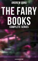 The Fairy Books - Complete Series (Illustrated Edition): 400+ Tales in One Edition - Andrew Lang