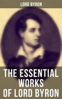 The Essential Works of Lord Byron: Childe Harold's Pilgrimage, Don Juan, Manfred, Hours of Idleness, The Siege of Corinth, Prometheus… - Lord Byron