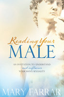 Reading Your Male - An Invitation to Understand and Influence Your Man's Sexuality - Mary Farrar