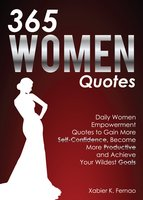 365 Women Quotes: Daily Women Empowerment Quotes to Gain More Self-Confidence, Become More Productive and Achieve Your Wildest Goals - Xabier K. Fernao