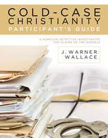 Cold-Case Christianity Participant's Guide: A Homicide Detective Investigates the Claims of the Gospels - J. Warner Wallace