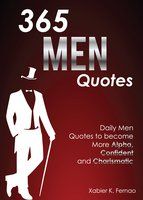 365 Men Quotes: Daily Men Quotes to Become More Alpha, Confident and Charismatic - Xabier K. Fernao