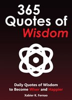 365 Quotes of Wisdom: Daily Quotes of Wisdom to Become Wiser and Happier - Xabier K. Fernao